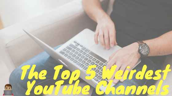 The Top 5 Weirdest YouTube Channels